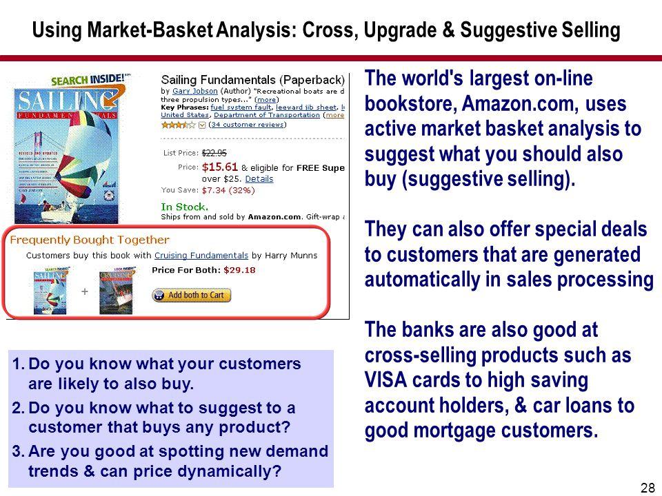 28 Using Market-Basket Analysis: Cross, Upgrade & Suggestive Selling The world's largest on-line bookstore, Amazon.com, uses active market basket anal