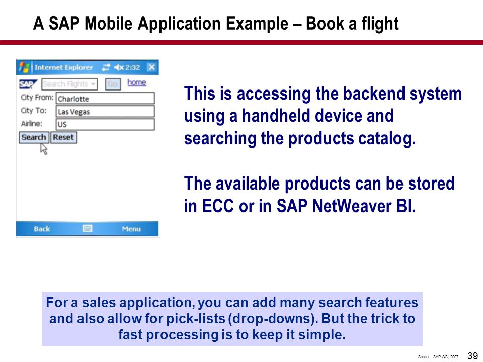 39 A SAP Mobile Application Example – Book a flight This is accessing the backend system using a handheld device and searching the products catalog. T
