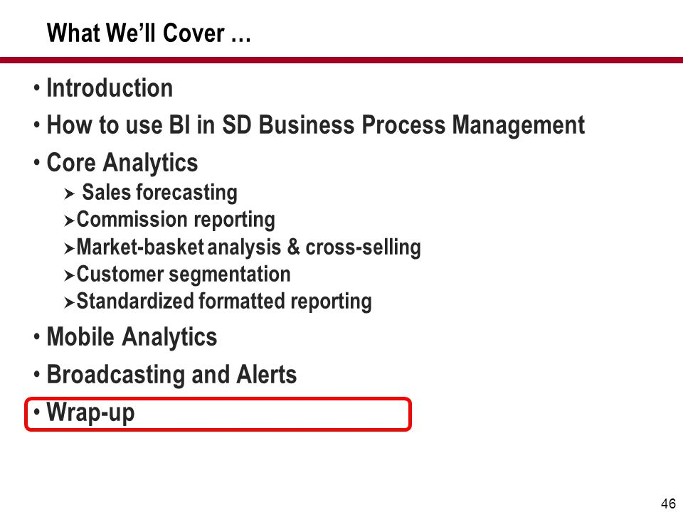 46 What We'll Cover … Introduction How to use BI in SD Business Process Management Core Analytics  Sales forecasting  Commission reporting  Market-