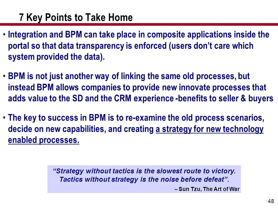 48 7 Key Points to Take Home Integration and BPM can take place in composite applications inside the portal so that data transparency is enforced (use
