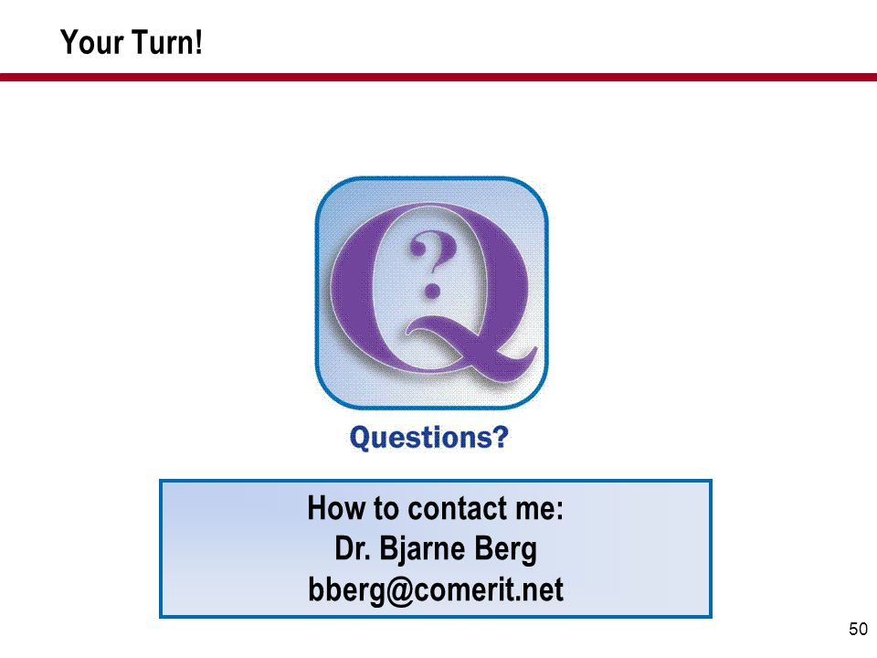 50 Your Turn! How to contact me: Dr. Bjarne Berg bberg@comerit.net