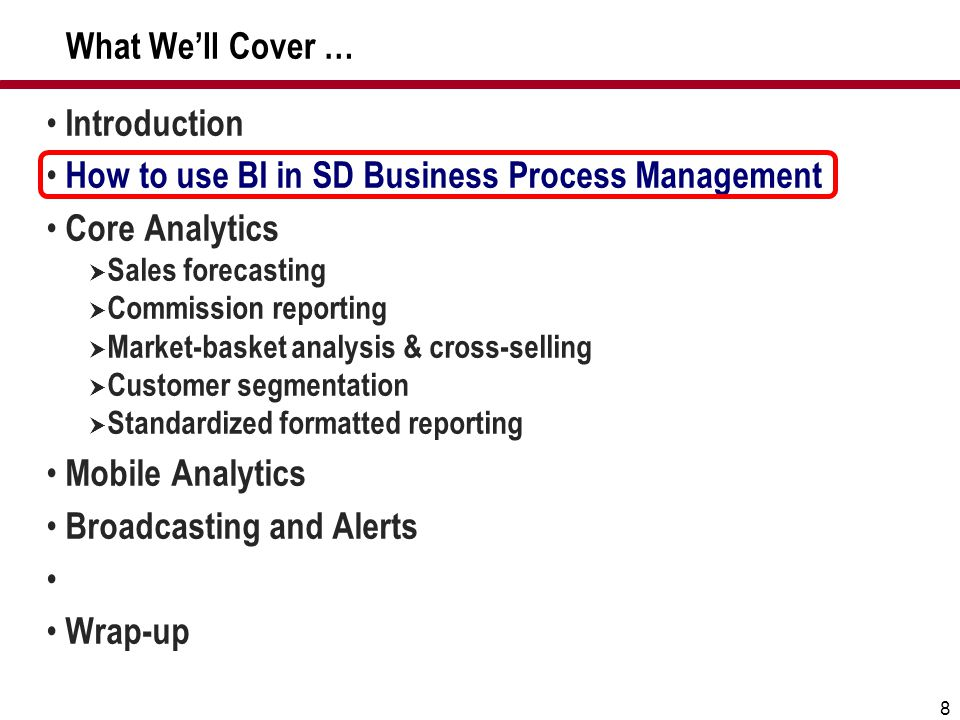 8 What We'll Cover … Introduction How to use BI in SD Business Process Management Core Analytics  Sales forecasting  Commission reporting  Market-b
