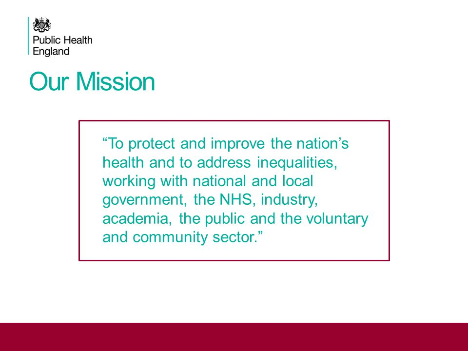 Our Mission To protect and improve the nation's health and to address inequalities, working with national and local government, the NHS, industry, academia, the public and the voluntary and community sector.