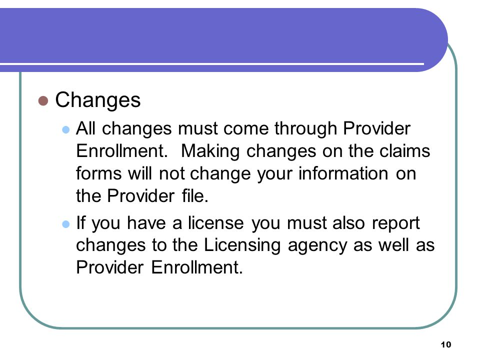 10 Changes All changes must come through Provider Enrollment.