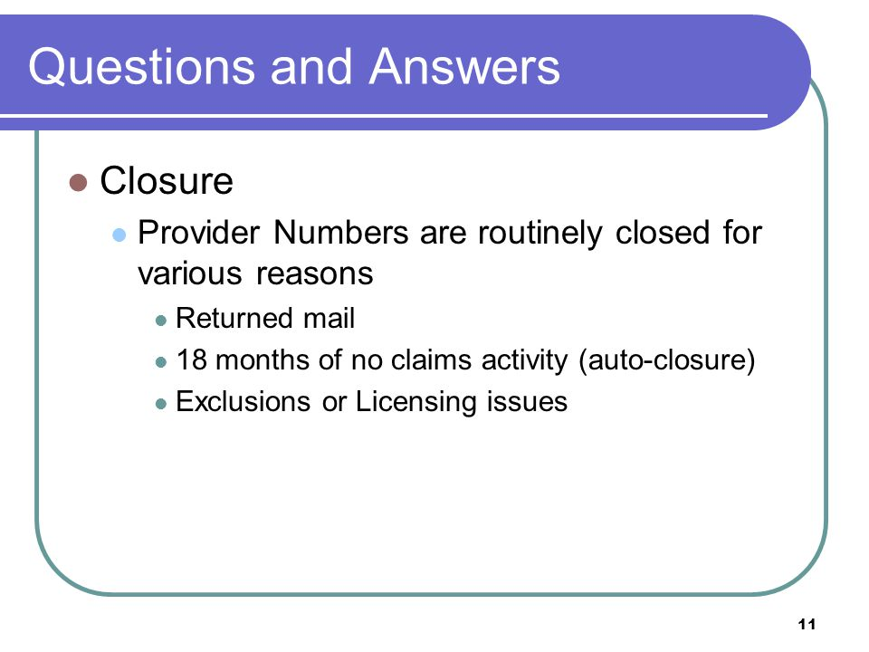 11 Questions and Answers Closure Provider Numbers are routinely closed for various reasons Returned mail 18 months of no claims activity (auto-closure) Exclusions or Licensing issues