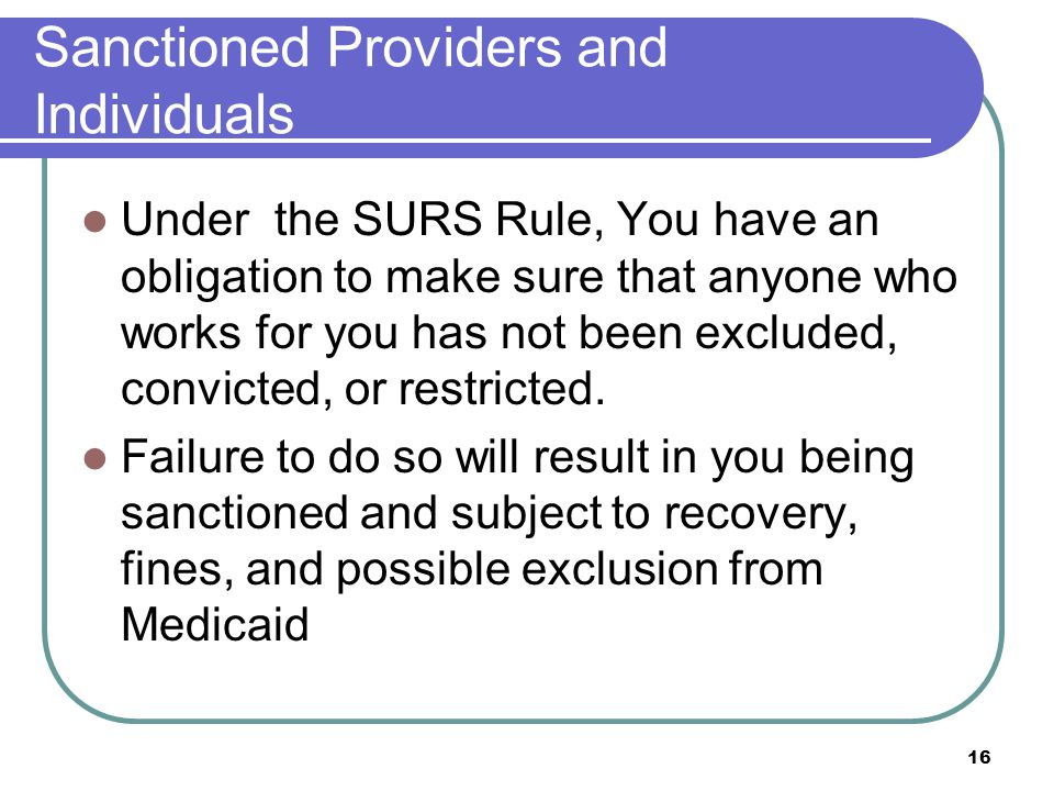 16 Sanctioned Providers and Individuals Under the SURS Rule, You have an obligation to make sure that anyone who works for you has not been excluded, convicted, or restricted.
