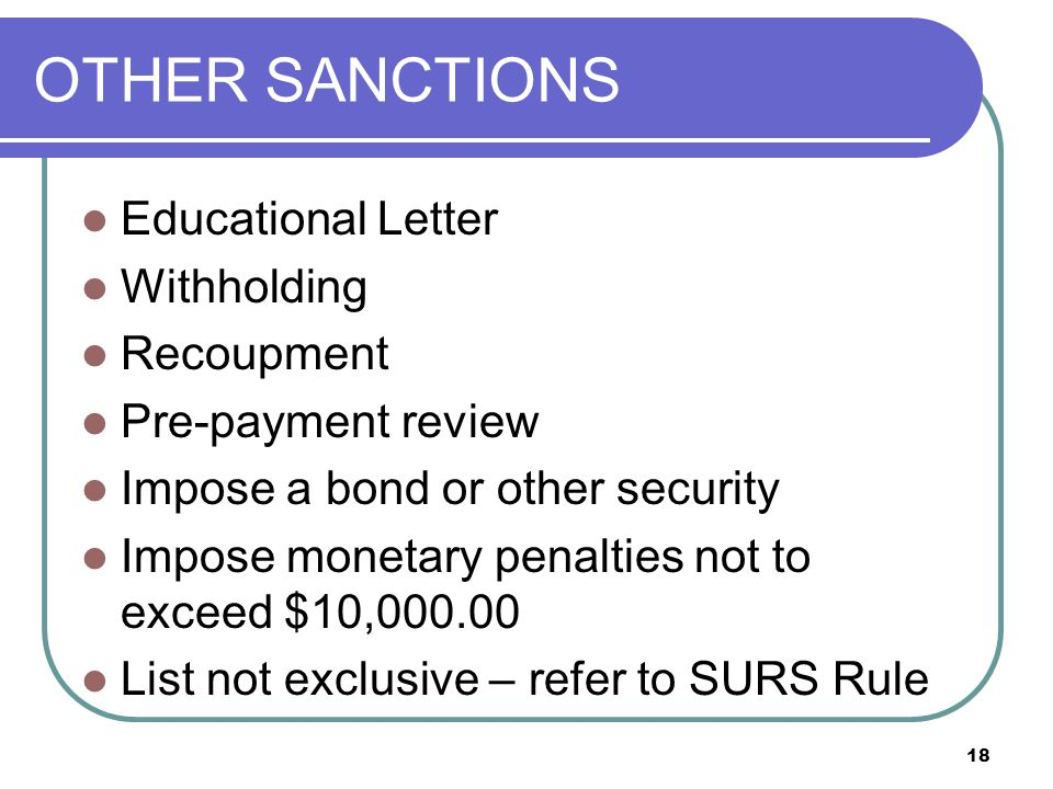 OTHER SANCTIONS Educational Letter Withholding Recoupment Pre-payment review Impose a bond or other security Impose monetary penalties not to exceed $10,000.00 List not exclusive – refer to SURS Rule 18