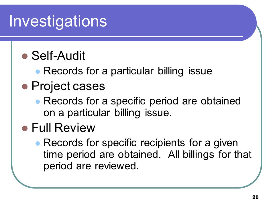 20 Investigations Self-Audit Records for a particular billing issue Project cases Records for a specific period are obtained on a particular billing issue.
