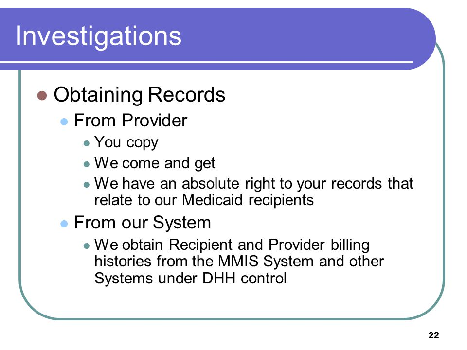 22 Investigations Obtaining Records From Provider You copy We come and get We have an absolute right to your records that relate to our Medicaid recipients From our System We obtain Recipient and Provider billing histories from the MMIS System and other Systems under DHH control
