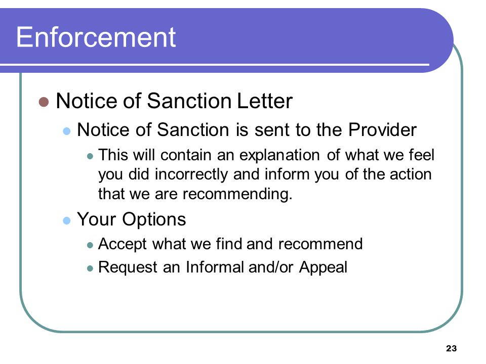 23 Enforcement Notice of Sanction Letter Notice of Sanction is sent to the Provider This will contain an explanation of what we feel you did incorrectly and inform you of the action that we are recommending.