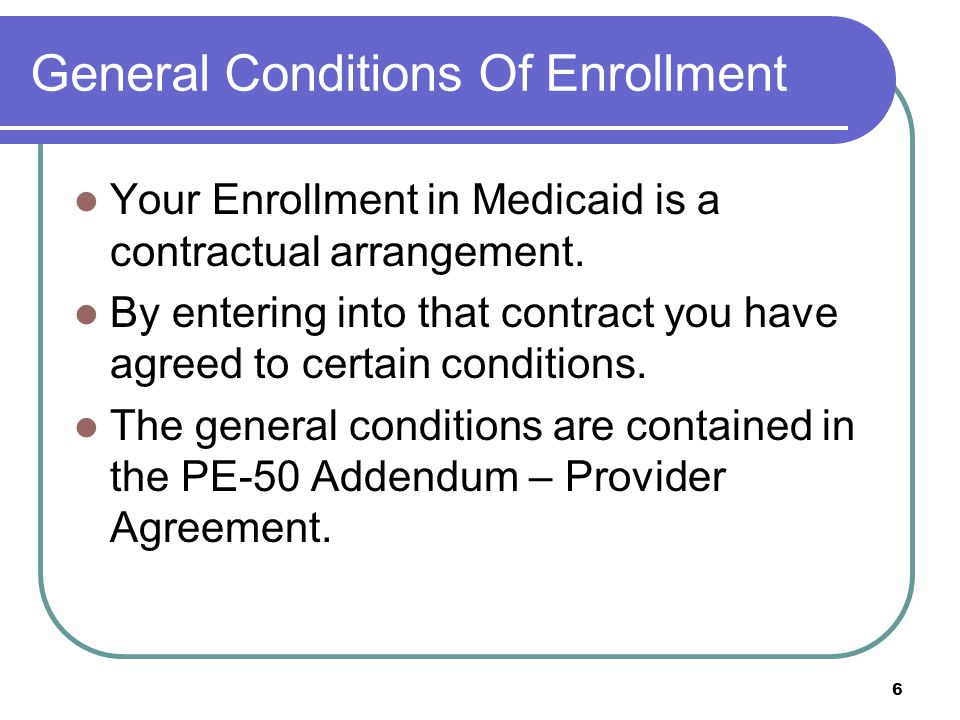 6 General Conditions Of Enrollment Your Enrollment in Medicaid is a contractual arrangement.