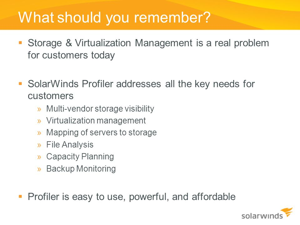 What should you remember?  Storage & Virtualization Management is a real problem for customers today  SolarWinds Profiler addresses all the key need