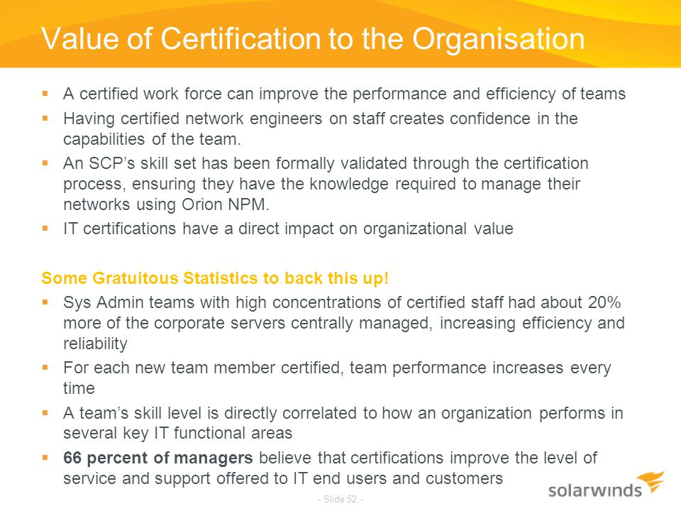 Value of Certification to the Organisation  A certified work force can improve the performance and efficiency of teams  Having certified network eng