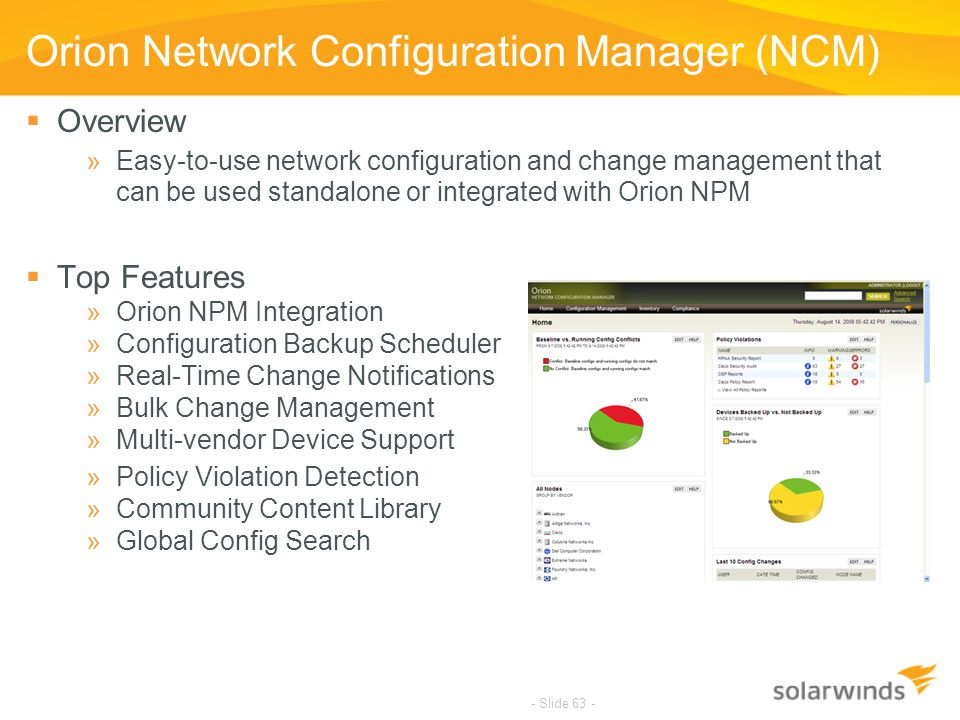 - Slide 63 - Orion Network Configuration Manager (NCM)  Overview »Easy-to-use network configuration and change management that can be used standalone