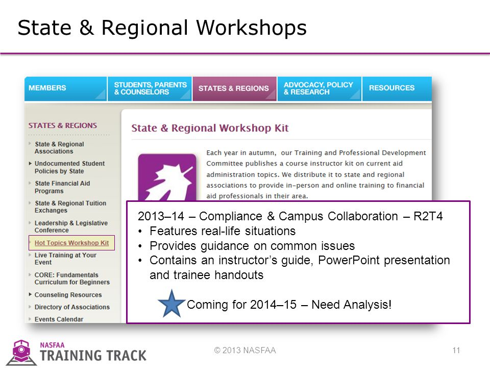 © 2013 NASFAA11 State & Regional Workshops 2013–14 – Compliance & Campus Collaboration – R2T4 Features real-life situations Provides guidance on common issues Contains an instructor's guide, PowerPoint presentation and trainee handouts Coming for 2014–15 – Need Analysis!