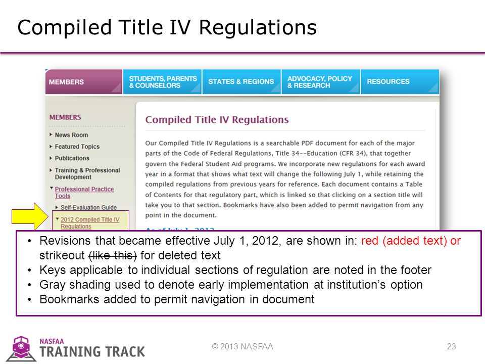 © 2013 NASFAA23 Compiled Title IV Regulations Revisions that became effective July 1, 2012, are shown in: red (added text) or strikeout (like this) for deleted text Keys applicable to individual sections of regulation are noted in the footer Gray shading used to denote early implementation at institution's option Bookmarks added to permit navigation in document