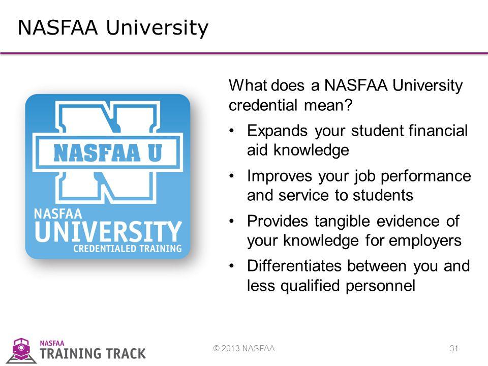 © 2013 NASFAA31 NASFAA University What does a NASFAA University credential mean.