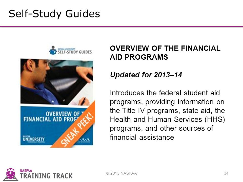 © 2013 NASFAA34 Self-Study Guides OVERVIEW OF THE FINANCIAL AID PROGRAMS Updated for 2013–14 Introduces the federal student aid programs, providing information on the Title IV programs, state aid, the Health and Human Services (HHS) programs, and other sources of financial assistance