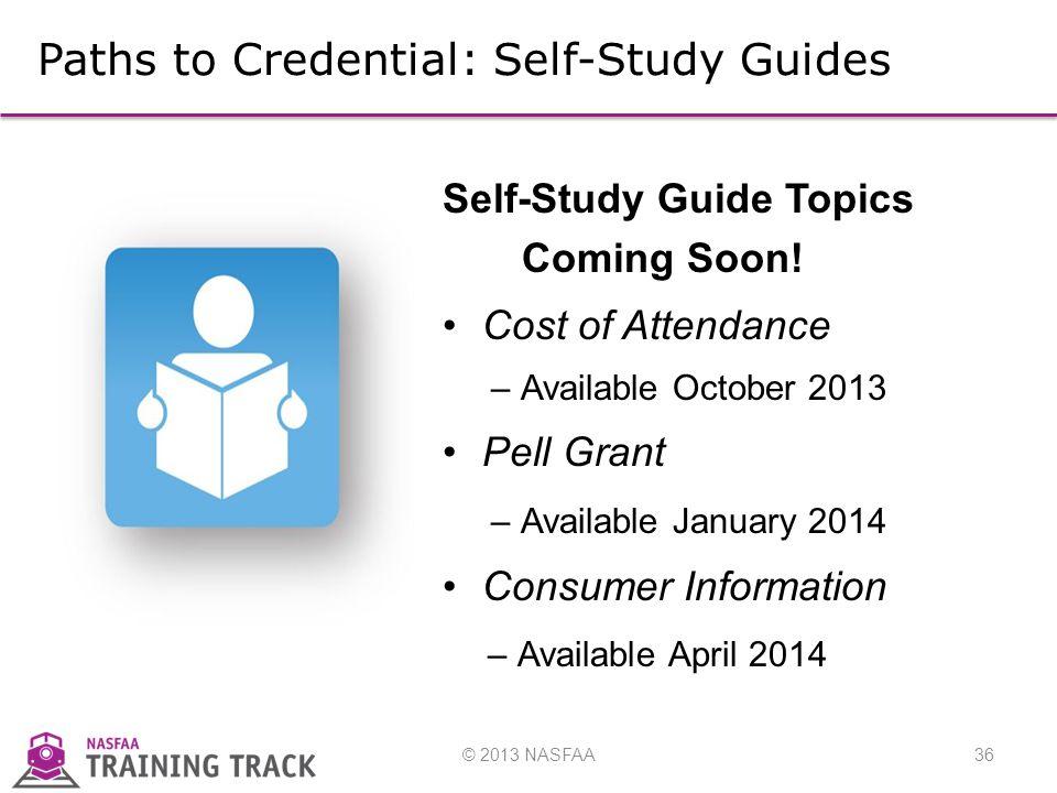 © 2013 NASFAA36 Self-Study Guide Topics Coming Soon.