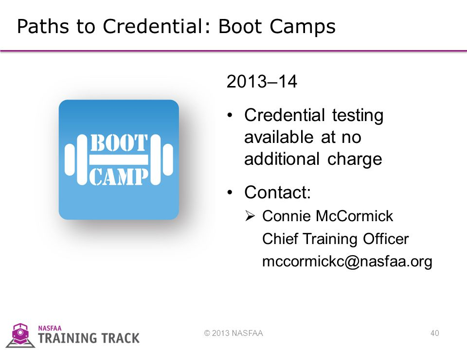© 2013 NASFAA40 Paths to Credential: Boot Camps 2013–14 Credential testing available at no additional charge Contact:  Connie McCormick Chief Training Officer mccormickc@nasfaa.org