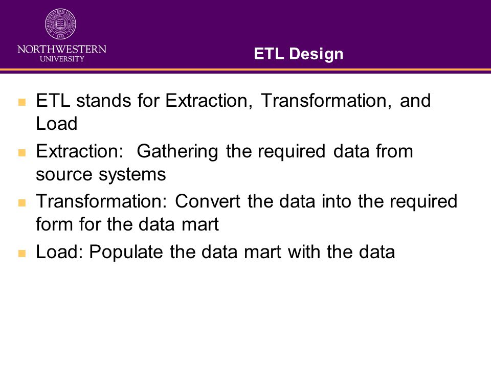 ETL Design ETL stands for Extraction, Transformation, and Load Extraction: Gathering the required data from source systems Transformation: Convert the