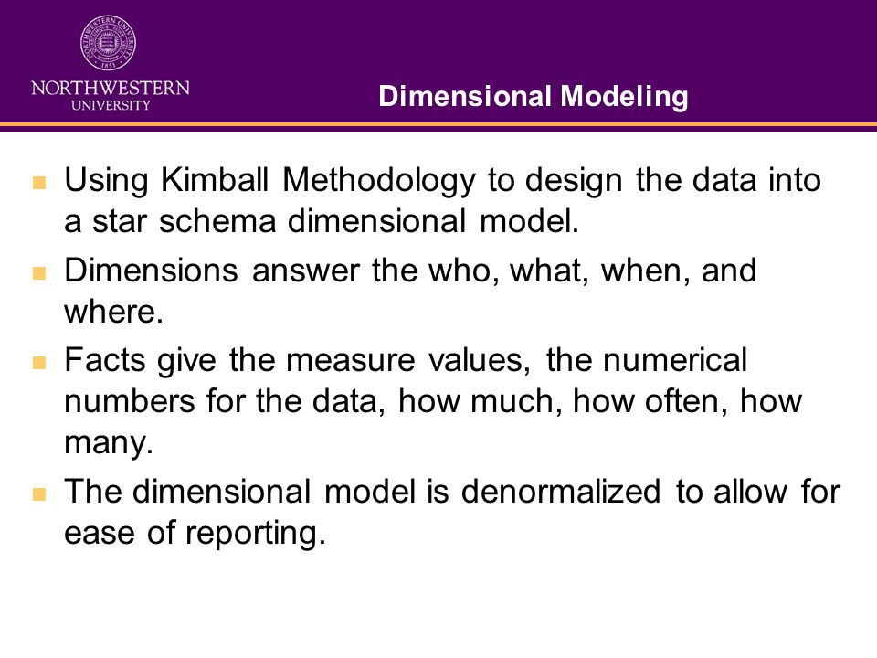 Dimensional Modeling Using Kimball Methodology to design the data into a star schema dimensional model. Dimensions answer the who, what, when, and whe