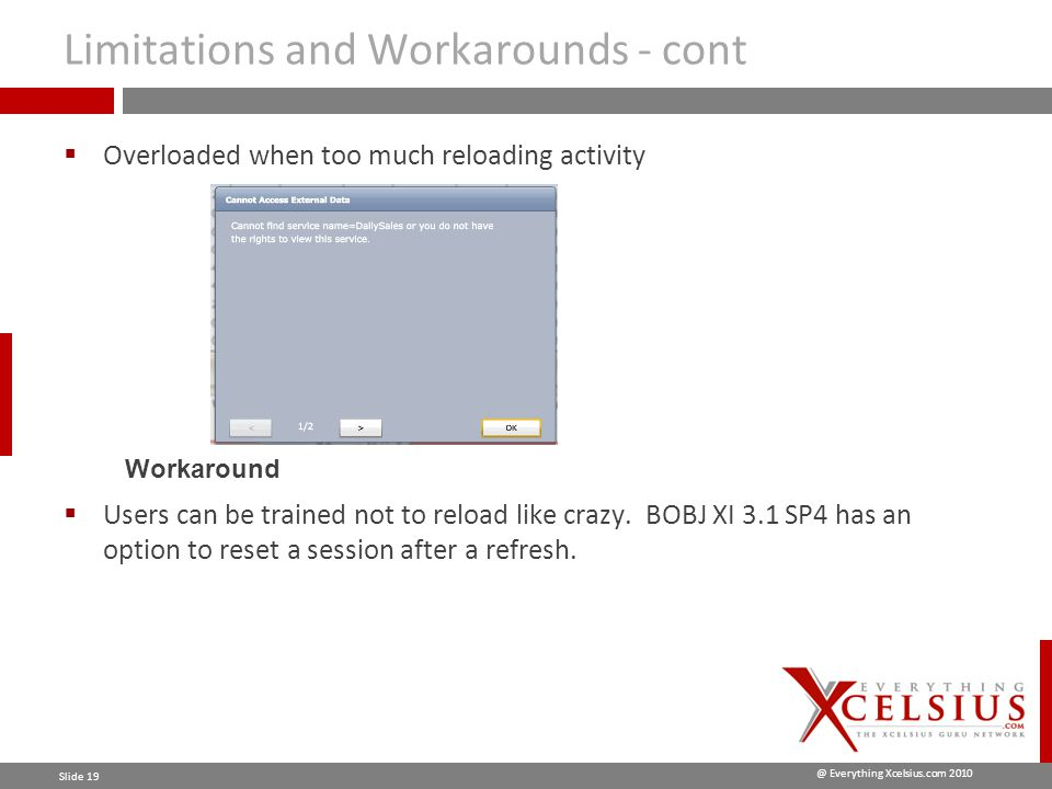 @ Everything Xcelsius.com 2010 Slide 19 Limitations and Workarounds - cont  Overloaded when too much reloading activity Workaround  Users can be trained not to reload like crazy.