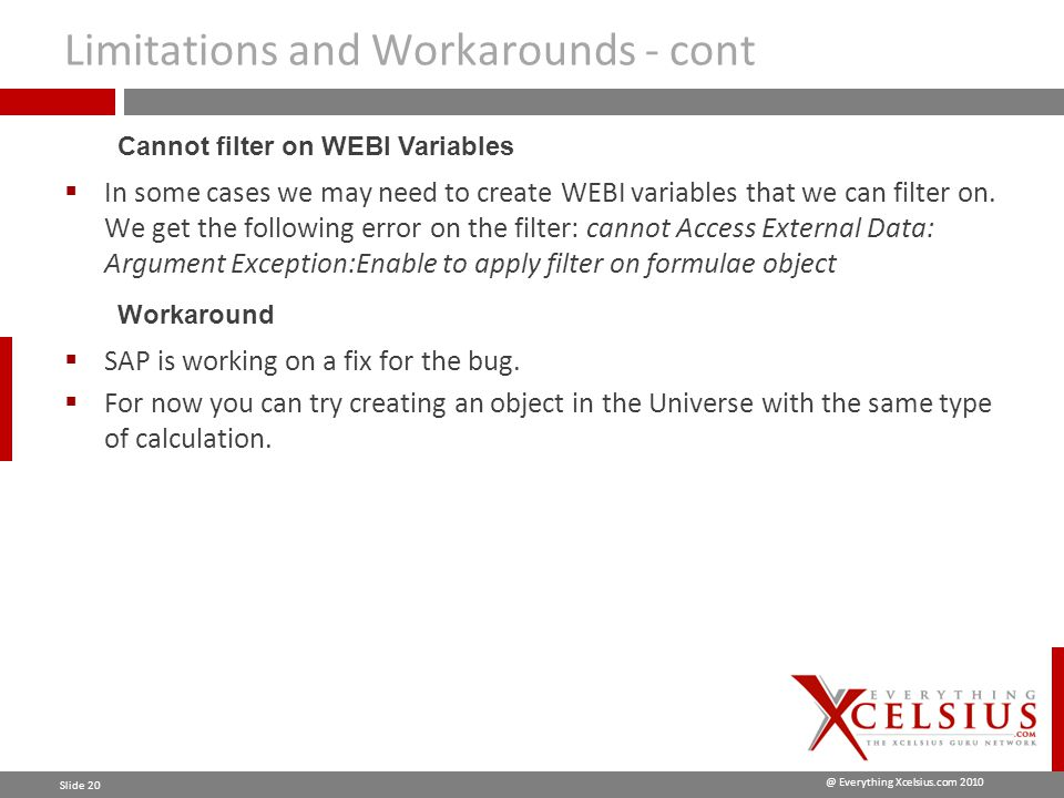 @ Everything Xcelsius.com 2010 Slide 20 Limitations and Workarounds - cont  In some cases we may need to create WEBI variables that we can filter on.
