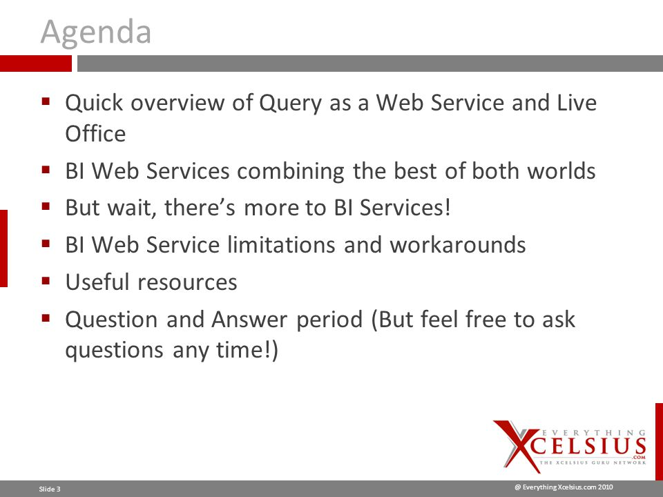 @ Everything Xcelsius.com 2010 Slide 4 Query as a Web Service - Pros  Query as a Web Service does not have to build a WEBI report inside Xcelsius and queries directly to the database  Good for large data sets that need to be broken down with prompt parameters Performance Data Logic / Maintainability  Keeps Data Logic in the data layer so that database handles all the number crunching through the ETL