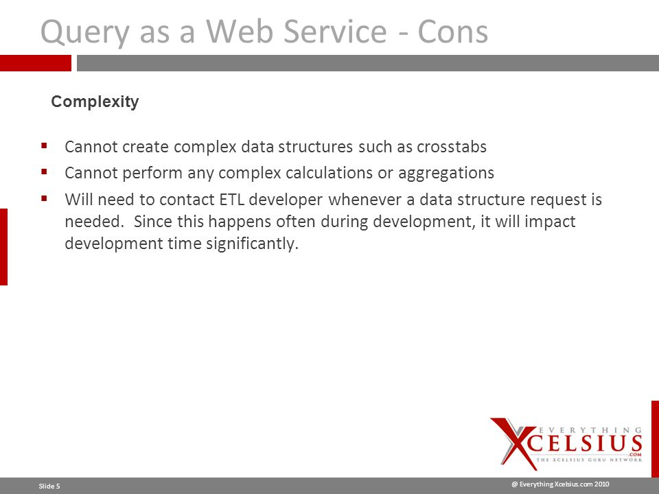 @ Everything Xcelsius.com 2010 Slide 5 Query as a Web Service - Cons  Cannot create complex data structures such as crosstabs  Cannot perform any complex calculations or aggregations  Will need to contact ETL developer whenever a data structure request is needed.