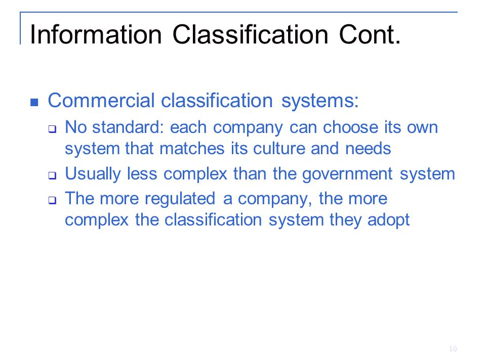 10 Information Classification Cont. Commercial classification systems:  No standard: each company can choose its own system that matches its culture