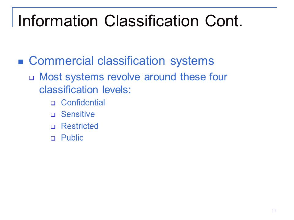 11 Information Classification Cont. Commercial classification systems  Most systems revolve around these four classification levels:  Confidential 
