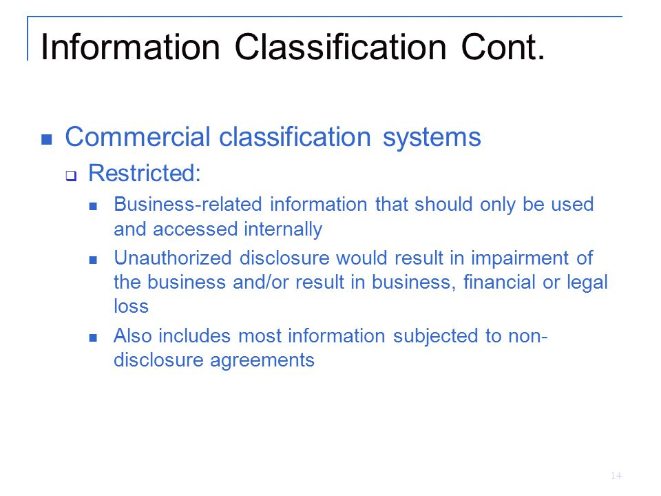 14 Information Classification Cont. Commercial classification systems  Restricted: Business-related information that should only be used and accessed