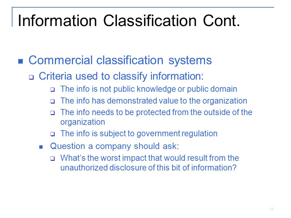 16 Information Classification Cont. Commercial classification systems  Criteria used to classify information:  The info is not public knowledge or p