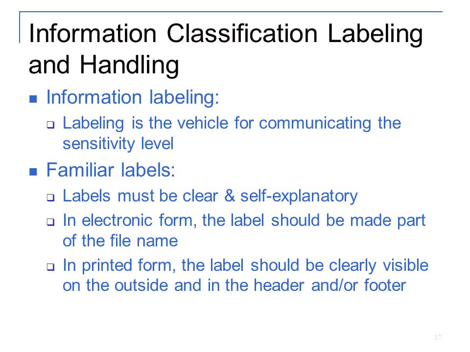 17 Information Classification Labeling and Handling Information labeling:  Labeling is the vehicle for communicating the sensitivity level Familiar l