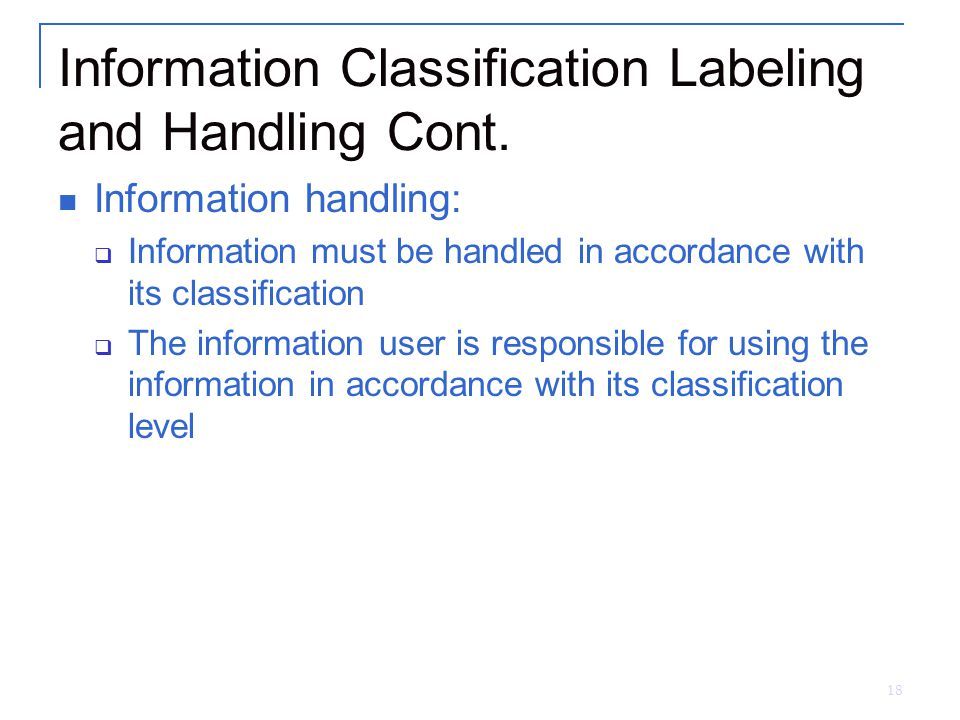 18 Information Classification Labeling and Handling Cont. Information handling:  Information must be handled in accordance with its classification 