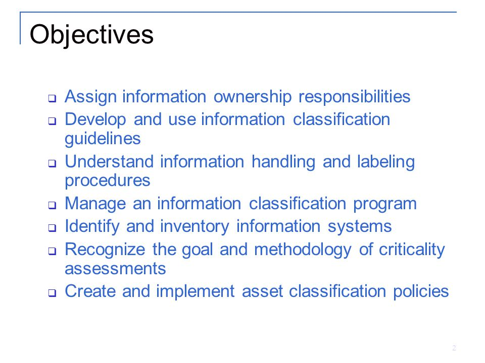2 Objectives  Assign information ownership responsibilities  Develop and use information classification guidelines  Understand information handling