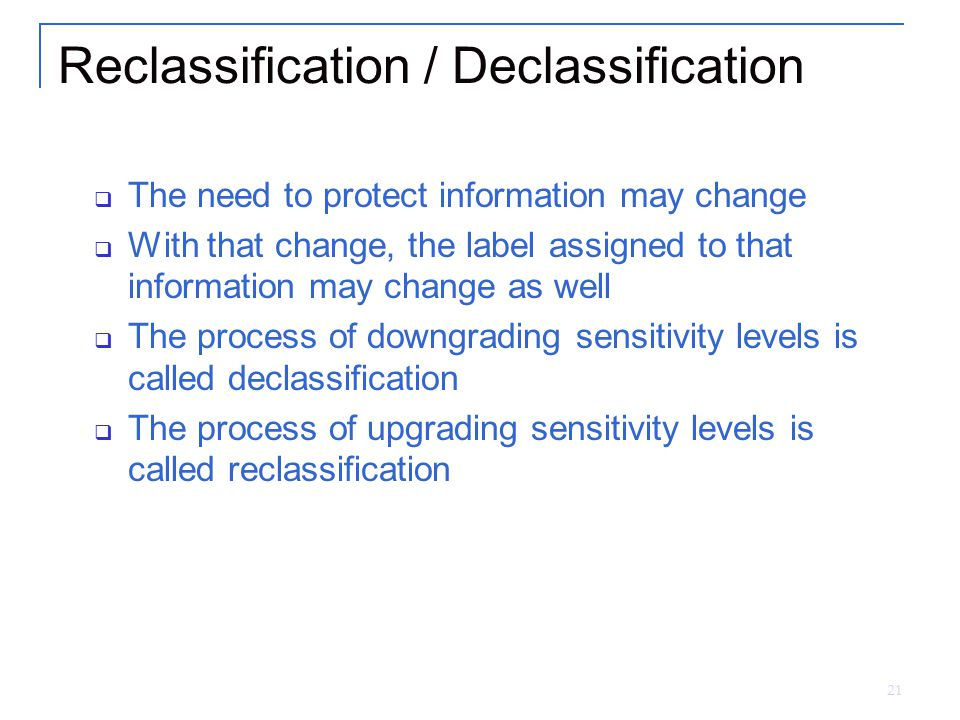 21 Reclassification / Declassification  The need to protect information may change  With that change, the label assigned to that information may cha