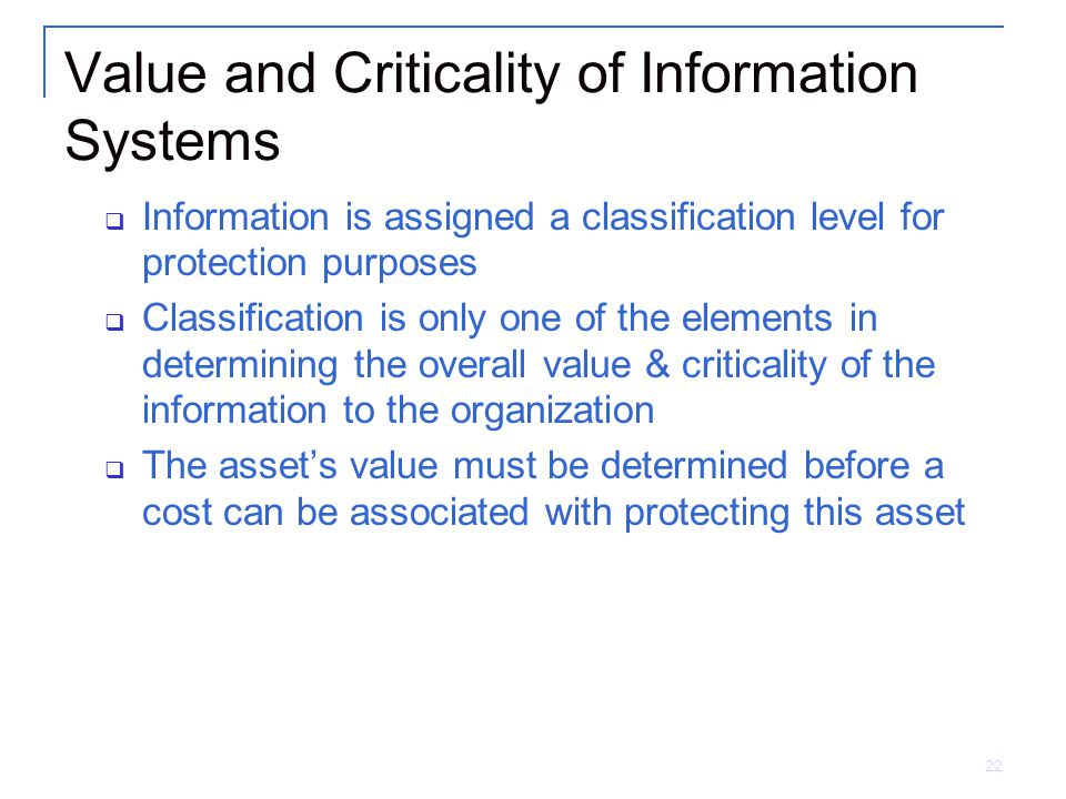 22 Value and Criticality of Information Systems  Information is assigned a classification level for protection purposes  Classification is only one