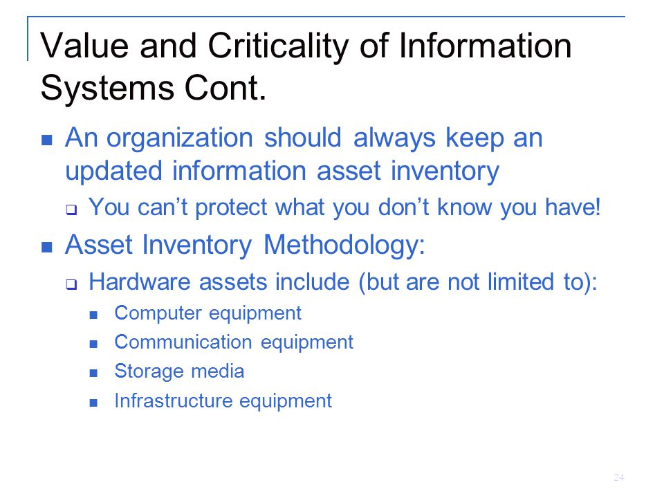 24 Value and Criticality of Information Systems Cont. An organization should always keep an updated information asset inventory  You can't protect wh