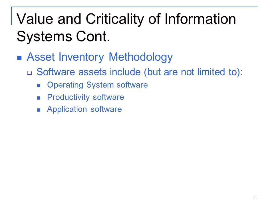 25 Value and Criticality of Information Systems Cont. Asset Inventory Methodology  Software assets include (but are not limited to): Operating System