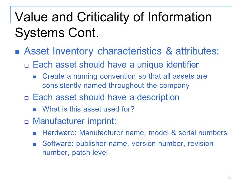 26 Value and Criticality of Information Systems Cont. Asset Inventory characteristics & attributes:  Each asset should have a unique identifier Creat