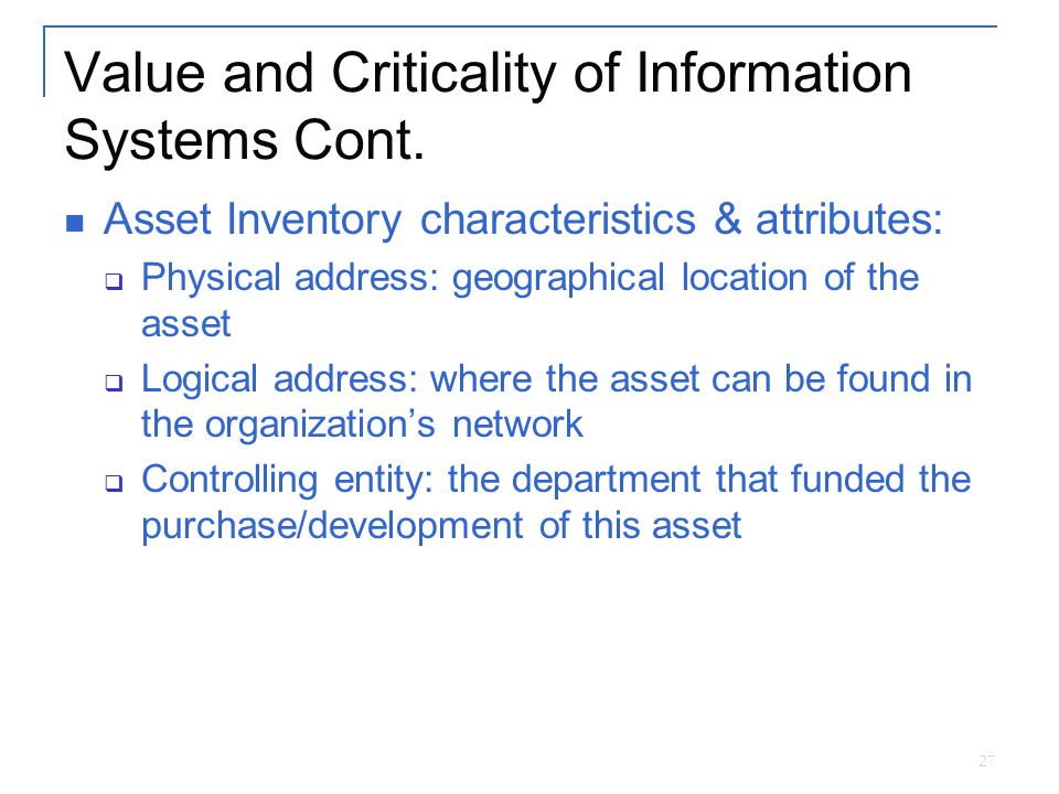 27 Value and Criticality of Information Systems Cont. Asset Inventory characteristics & attributes:  Physical address: geographical location of the a