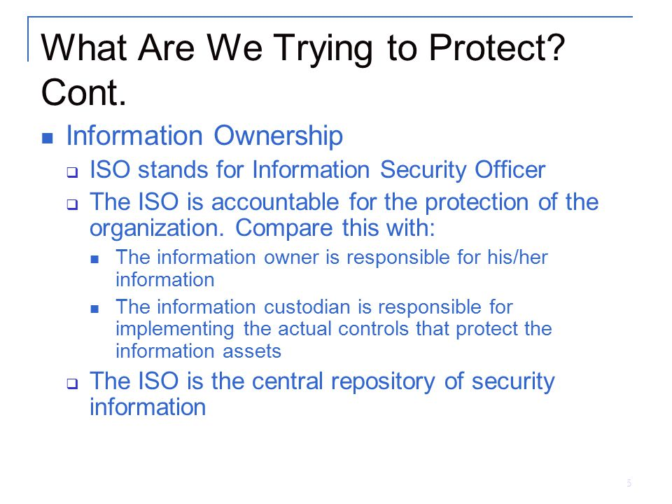 5 What Are We Trying to Protect? Cont. Information Ownership  ISO stands for Information Security Officer  The ISO is accountable for the protection