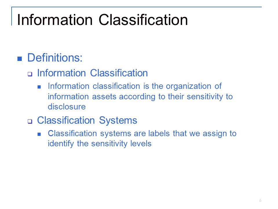 6 Information Classification Definitions:  Information Classification Information classification is the organization of information assets according