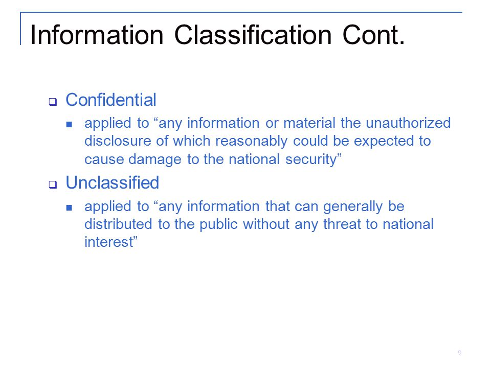 """9 Information Classification Cont.  Confidential applied to """"any information or material the unauthorized disclosure of which reasonably could be exp"""