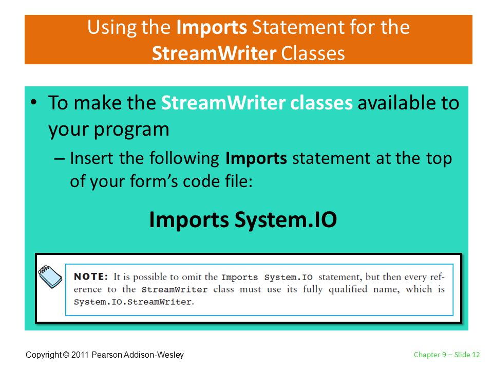 Copyright © 2011 Pearson Addison-Wesley Using the Imports Statement for the StreamWriter Classes To make the StreamWriter classes available to your program – Insert the following Imports statement at the top of your form's code file: Chapter 9 – Slide 12 Imports System.IO
