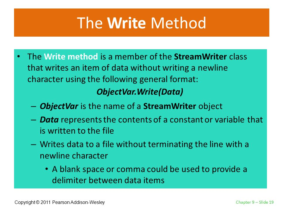 Copyright © 2011 Pearson Addison-Wesley The Write Method The Write method is a member of the StreamWriter class that writes an item of data without writing a newline character using the following general format: – ObjectVar is the name of a StreamWriter object – Data represents the contents of a constant or variable that is written to the file – Writes data to a file without terminating the line with a newline character A blank space or comma could be used to provide a delimiter between data items Chapter 9 – Slide 19 ObjectVar.Write(Data)