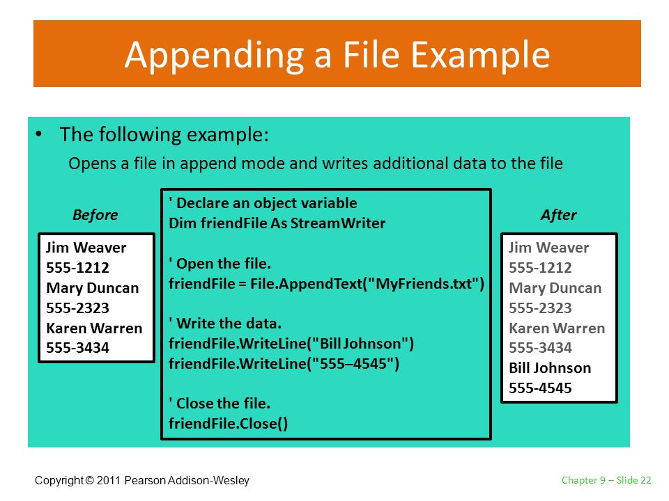 Copyright © 2011 Pearson Addison-Wesley Appending a File Example The following example: Opens a file in append mode and writes additional data to the file Chapter 9 – Slide 22 Jim Weaver 555-1212 Mary Duncan 555-2323 Karen Warren 555-3434 Declare an object variable Dim friendFile As StreamWriter Open the file.