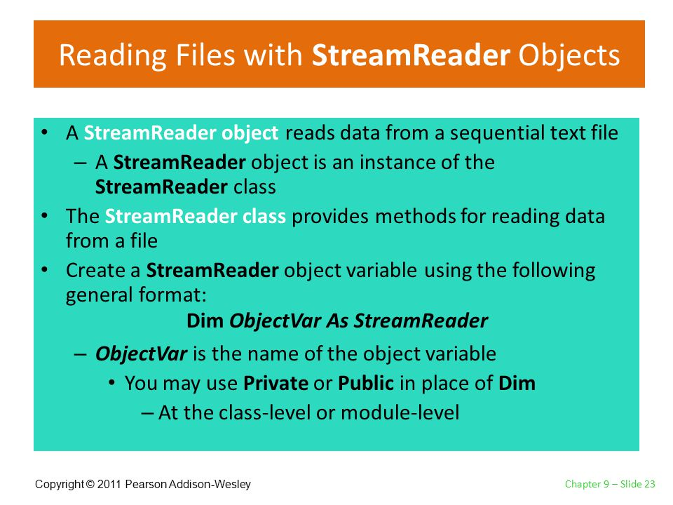 Copyright © 2011 Pearson Addison-Wesley Reading Files with StreamReader Objects A StreamReader object reads data from a sequential text file – A StreamReader object is an instance of the StreamReader class The StreamReader class provides methods for reading data from a file Create a StreamReader object variable using the following general format: – ObjectVar is the name of the object variable You may use Private or Public in place of Dim – At the class-level or module-level Chapter 9 – Slide 23 Dim ObjectVar As StreamReader